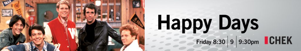 Happy Days - Friday at 8:30, 9, and 9:30 pm on CHEK