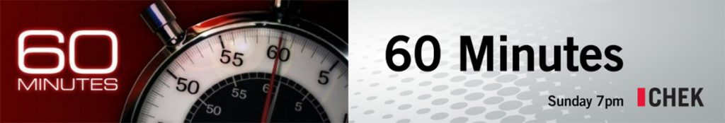 60 Minutes - Sunday at 7pm on CHEK